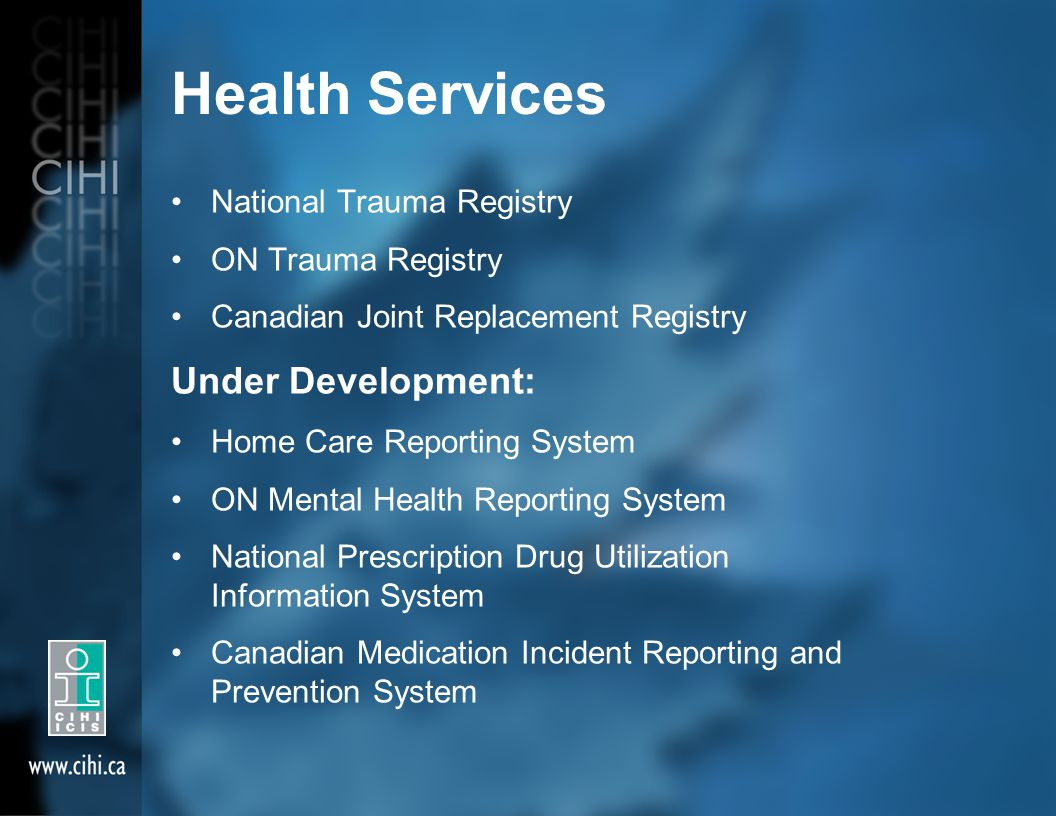 Health Services National Trauma Registry ON Trauma Registry Canadian Joint Replacement Registry Under Development: Home Care Reporting System ON Mental Health Reporting System National Prescription Drug Utilization Information System Canadian Medication Incident Reporting and Prevention System