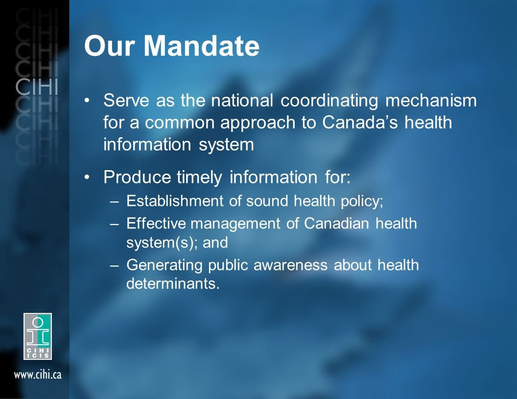 Our Mandate Serve as the national coordinating mechanism for a common approach to Canada's health information system Produce timely information for: –Establishment of sound health policy; –Effective management of Canadian health system(s); and –Generating public awareness about health determinants.