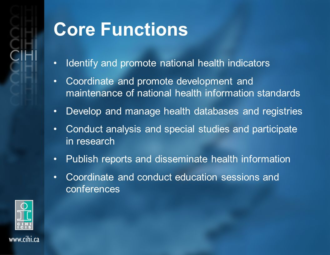 Core Functions Identify and promote national health indicators Coordinate and promote development and maintenance of national health information standards Develop and manage health databases and registries Conduct analysis and special studies and participate in research Publish reports and disseminate health information Coordinate and conduct education sessions and conferences