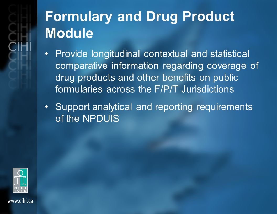 Formulary and Drug Product Module Provide longitudinal contextual and statistical comparative information regarding coverage of drug products and other benefits on public formularies across the F/P/T Jurisdictions Support analytical and reporting requirements of the NPDUIS