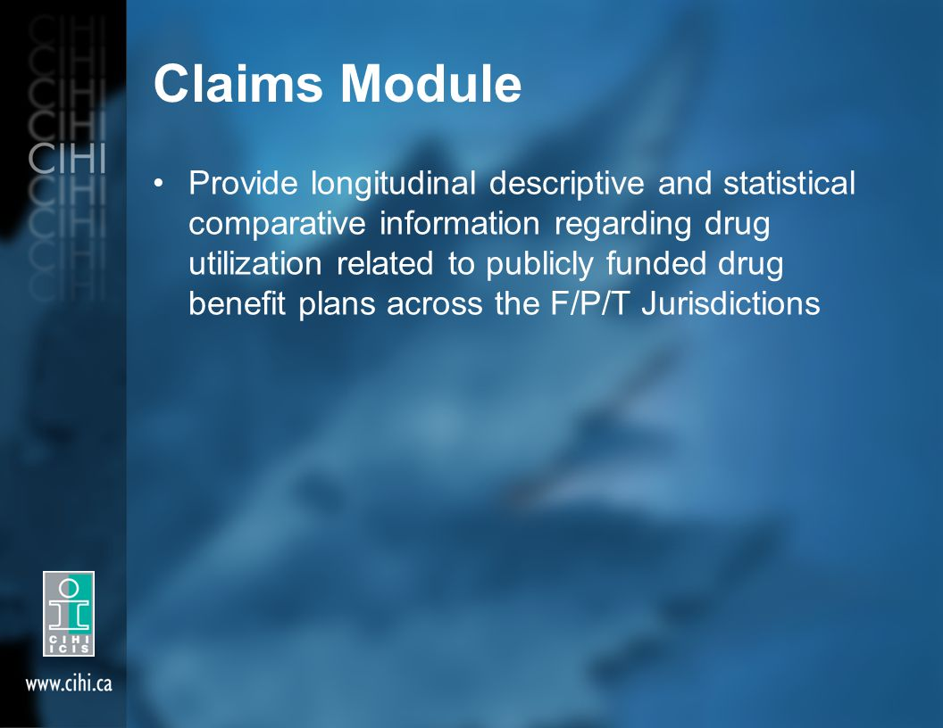 Claims Module Provide longitudinal descriptive and statistical comparative information regarding drug utilization related to publicly funded drug benefit plans across the F/P/T Jurisdictions