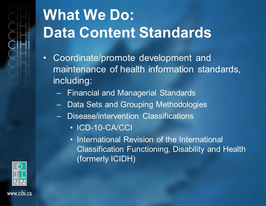 What We Do: Data Content Standards Coordinate/promote development and maintenance of health information standards, including: – Financial and Managerial Standards – Data Sets and Grouping Methodologies – Disease/intervention Classifications ICD-10-CA/CCI International Revision of the International Classification Functioning, Disability and Health (formerly ICIDH)