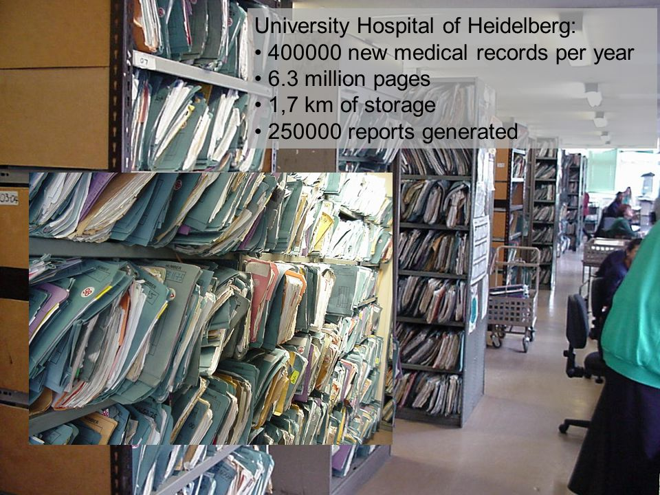 University Hospital of Heidelberg: 400000 new medical records per year 6.3 million pages 1,7 km of storage 250000 reports generated