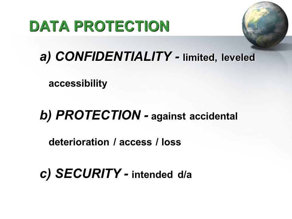 DATA PROTECTION DATA PROTECTION a) CONFIDENTIALITY - limited, leveled accessibility b) PROTECTION - against accidental deterioration / access / loss c) SECURITY - intended d/a