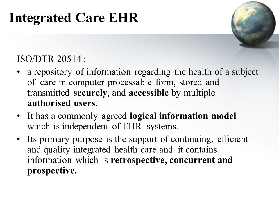 Integrated Care EHR ISO/DTR 20514 : a repository of information regarding the health of a subject of care in computer processable form, stored and transmitted securely, and accessible by multiple authorised users.