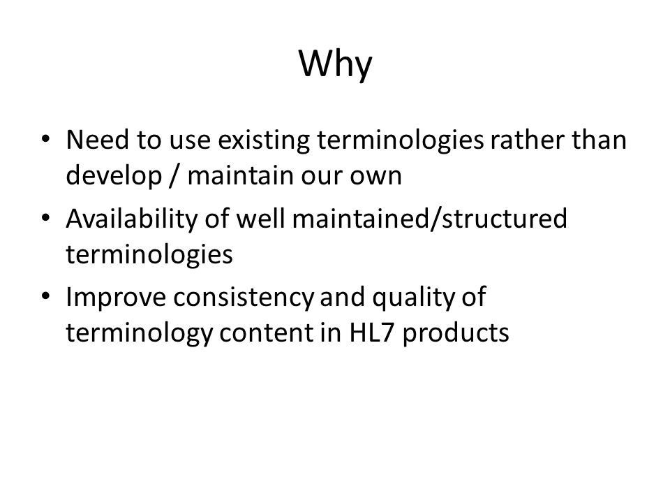 Why Need to use existing terminologies rather than develop / maintain our own Availability of well maintained/structured terminologies Improve consistency and quality of terminology content in HL7 products