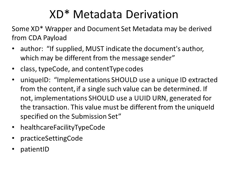 XD* Metadata Derivation Some XD* Wrapper and Document Set Metadata may be derived from CDA Payload author: If supplied, MUST indicate the document s author, which may be different from the message sender class, typeCode, and contentType codes uniqueID: Implementations SHOULD use a unique ID extracted from the content, if a single such value can be determined.