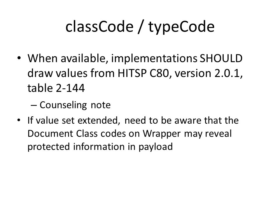 classCode / typeCode When available, implementations SHOULD draw values from HITSP C80, version 2.0.1, table – Counseling note If value set extended, need to be aware that the Document Class codes on Wrapper may reveal protected information in payload