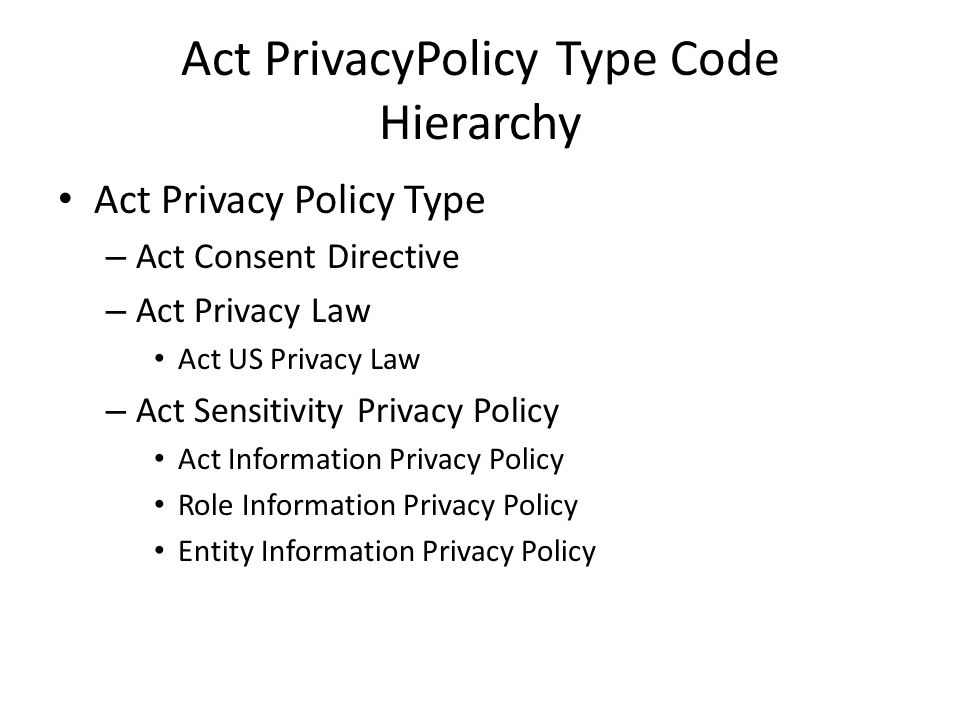 Act PrivacyPolicy Type Code Hierarchy Act Privacy Policy Type – Act Consent Directive – Act Privacy Law Act US Privacy Law – Act Sensitivity Privacy Policy Act Information Privacy Policy Role Information Privacy Policy Entity Information Privacy Policy