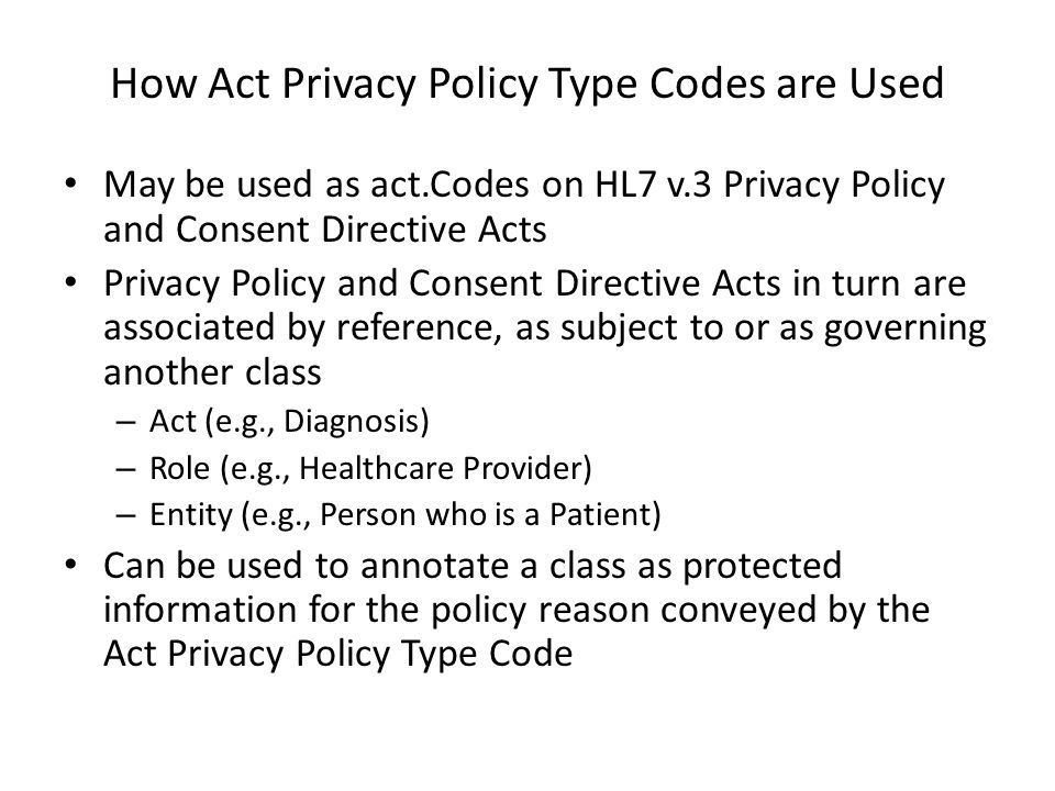 How Act Privacy Policy Type Codes are Used May be used as act.Codes on HL7 v.3 Privacy Policy and Consent Directive Acts Privacy Policy and Consent Directive Acts in turn are associated by reference, as subject to or as governing another class – Act (e.g., Diagnosis) – Role (e.g., Healthcare Provider) – Entity (e.g., Person who is a Patient) Can be used to annotate a class as protected information for the policy reason conveyed by the Act Privacy Policy Type Code