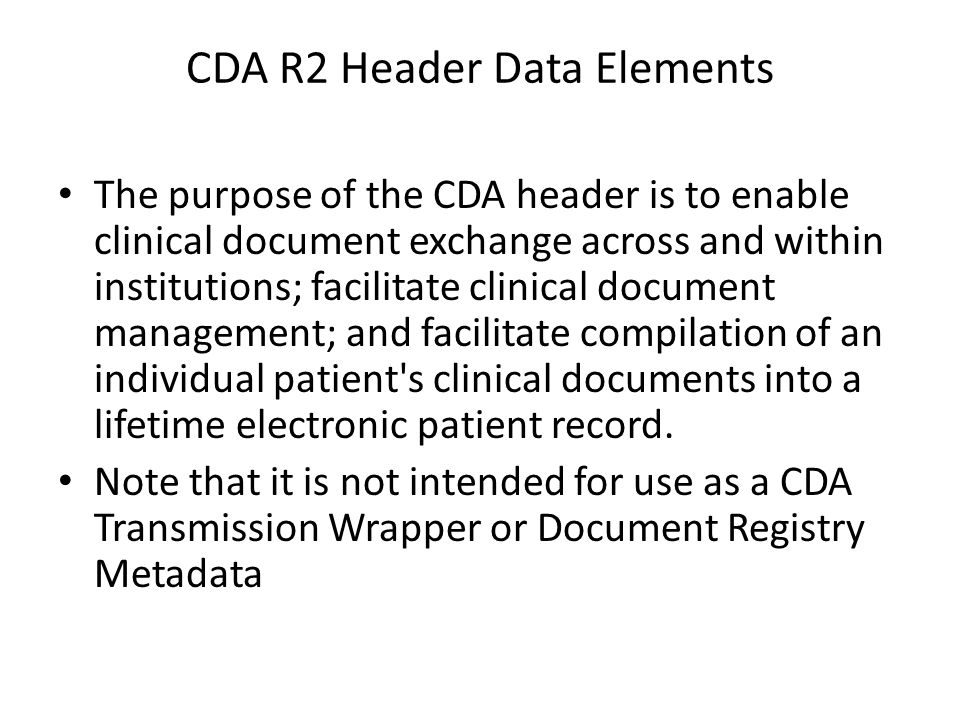 CDA R2 Header Data Elements The purpose of the CDA header is to enable clinical document exchange across and within institutions; facilitate clinical document management; and facilitate compilation of an individual patient s clinical documents into a lifetime electronic patient record.