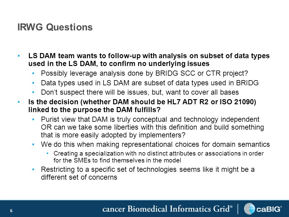 6 IRWG Questions LS DAM team wants to follow-up with analysis on subset of data types used in the LS DAM, to confirm no underlying issues Possibly leverage analysis done by BRIDG SCC or CTR project.