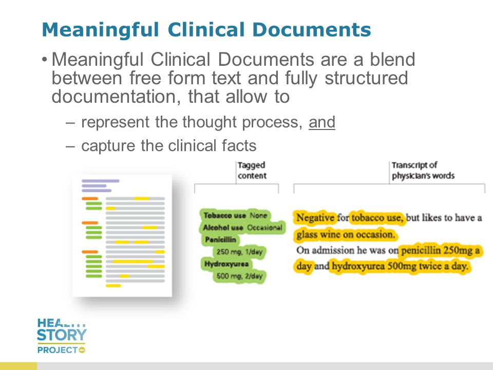 Meaningful Clinical Documents Meaningful Clinical Documents are a blend between free form text and fully structured documentation, that allow to –represent the thought process, and –capture the clinical facts
