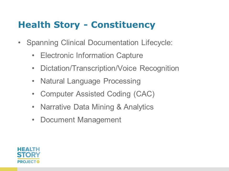 Health Story - Constituency Spanning Clinical Documentation Lifecycle: Electronic Information Capture Dictation/Transcription/Voice Recognition Natural Language Processing Computer Assisted Coding (CAC) Narrative Data Mining & Analytics Document Management