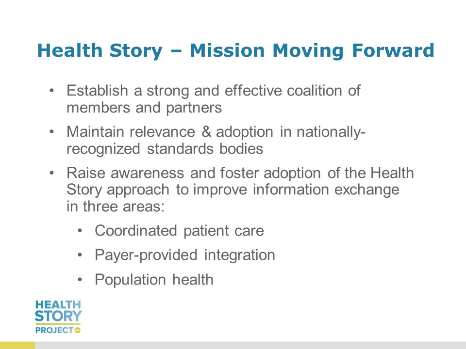 Health Story – Mission Moving Forward Establish a strong and effective coalition of members and partners Maintain relevance & adoption in nationally- recognized standards bodies Raise awareness and foster adoption of the Health Story approach to improve information exchange in three areas: Coordinated patient care Payer-provided integration Population health