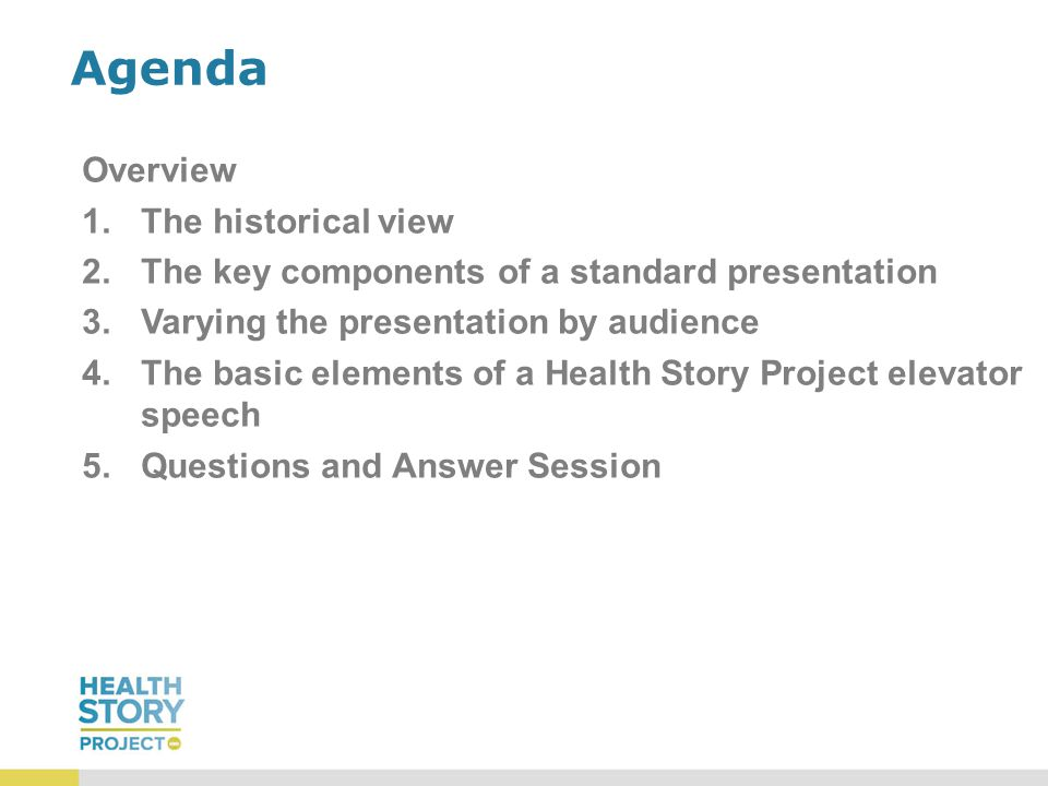 Agenda Overview 1.The historical view 2.The key components of a standard presentation 3.Varying the presentation by audience 4.The basic elements of a Health Story Project elevator speech 5.Questions and Answer Session