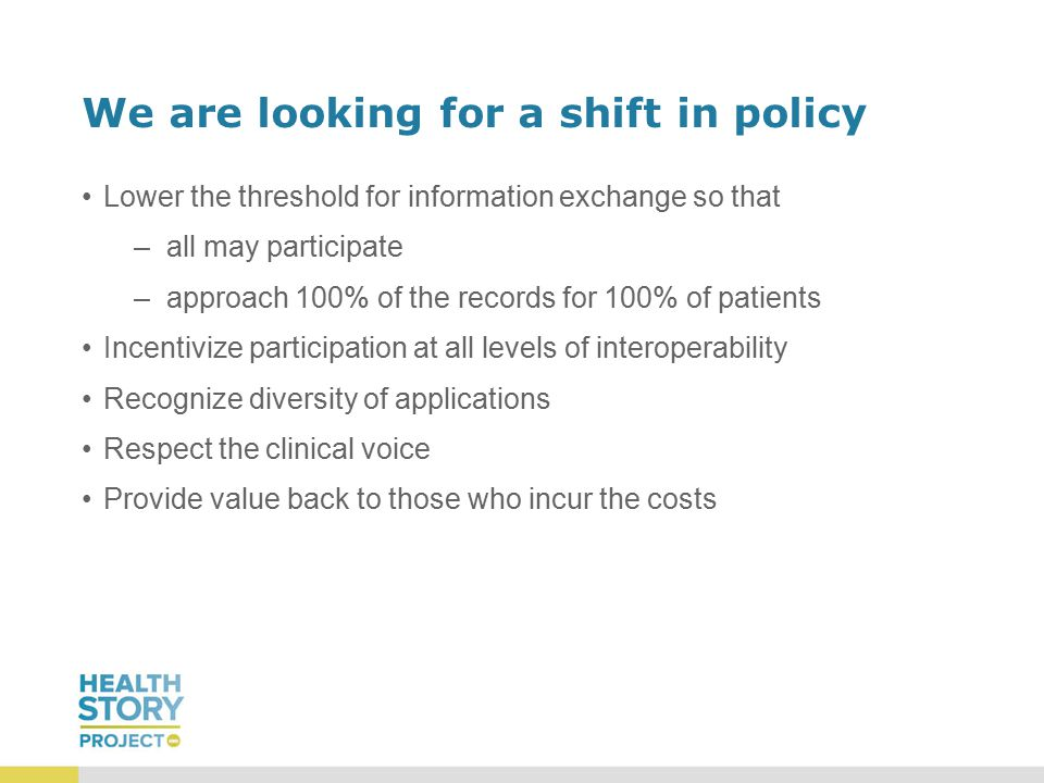 We are looking for a shift in policy Lower the threshold for information exchange so that –all may participate –approach 100% of the records for 100% of patients Incentivize participation at all levels of interoperability Recognize diversity of applications Respect the clinical voice Provide value back to those who incur the costs