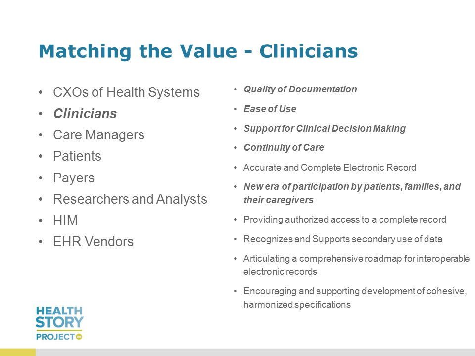 Matching the Value - Clinicians CXOs of Health Systems Clinicians Care Managers Patients Payers Researchers and Analysts HIM EHR Vendors Quality of Documentation Ease of Use Support for Clinical Decision Making Continuity of Care Accurate and Complete Electronic Record New era of participation by patients, families, and their caregivers Providing authorized access to a complete record Recognizes and Supports secondary use of data Articulating a comprehensive roadmap for interoperable electronic records Encouraging and supporting development of cohesive, harmonized specifications
