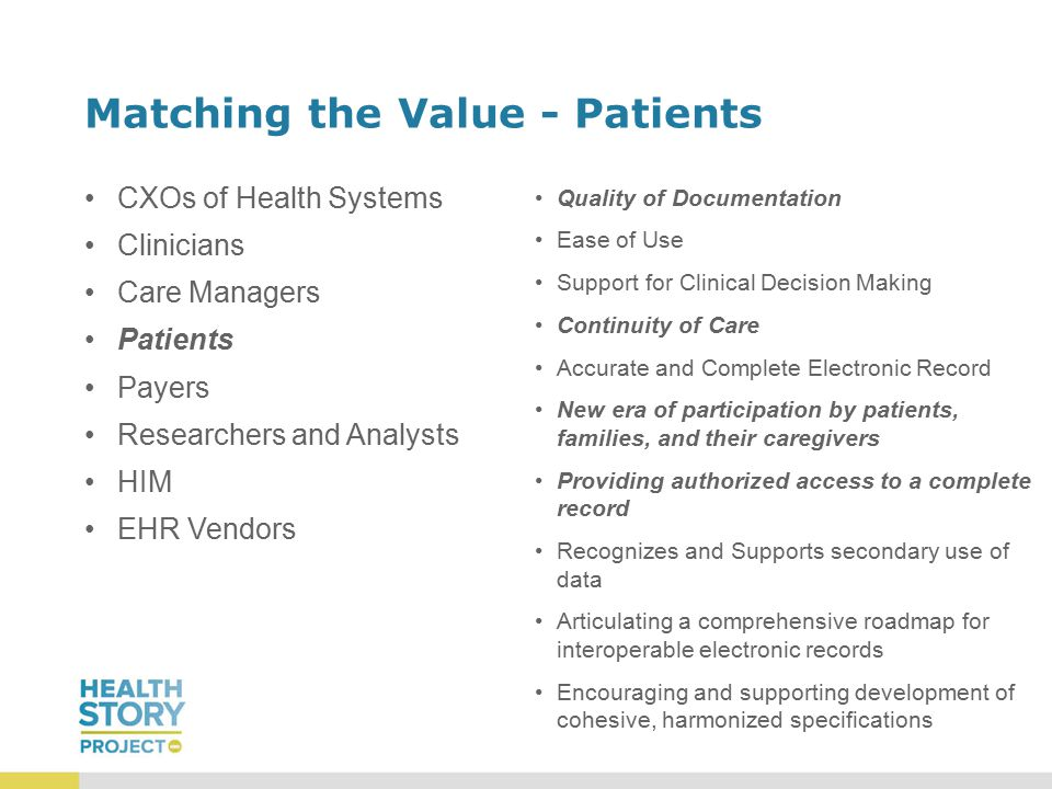 Matching the Value - Patients CXOs of Health Systems Clinicians Care Managers Patients Payers Researchers and Analysts HIM EHR Vendors Quality of Documentation Ease of Use Support for Clinical Decision Making Continuity of Care Accurate and Complete Electronic Record New era of participation by patients, families, and their caregivers Providing authorized access to a complete record Recognizes and Supports secondary use of data Articulating a comprehensive roadmap for interoperable electronic records Encouraging and supporting development of cohesive, harmonized specifications