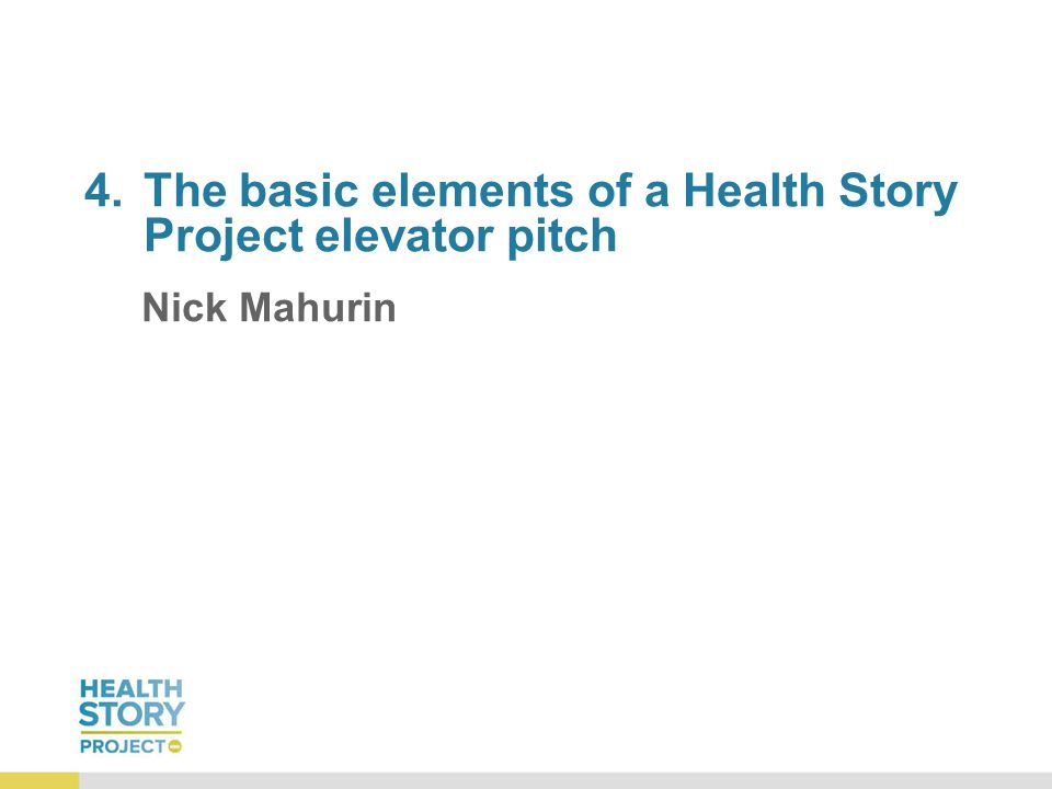 4.The basic elements of a Health Story Project elevator pitch Nick Mahurin