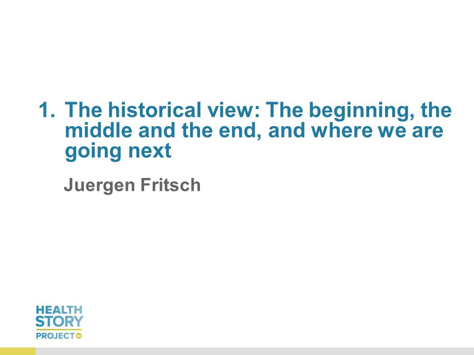 1.The historical view: The beginning, the middle and the end, and where we are going next Juergen Fritsch