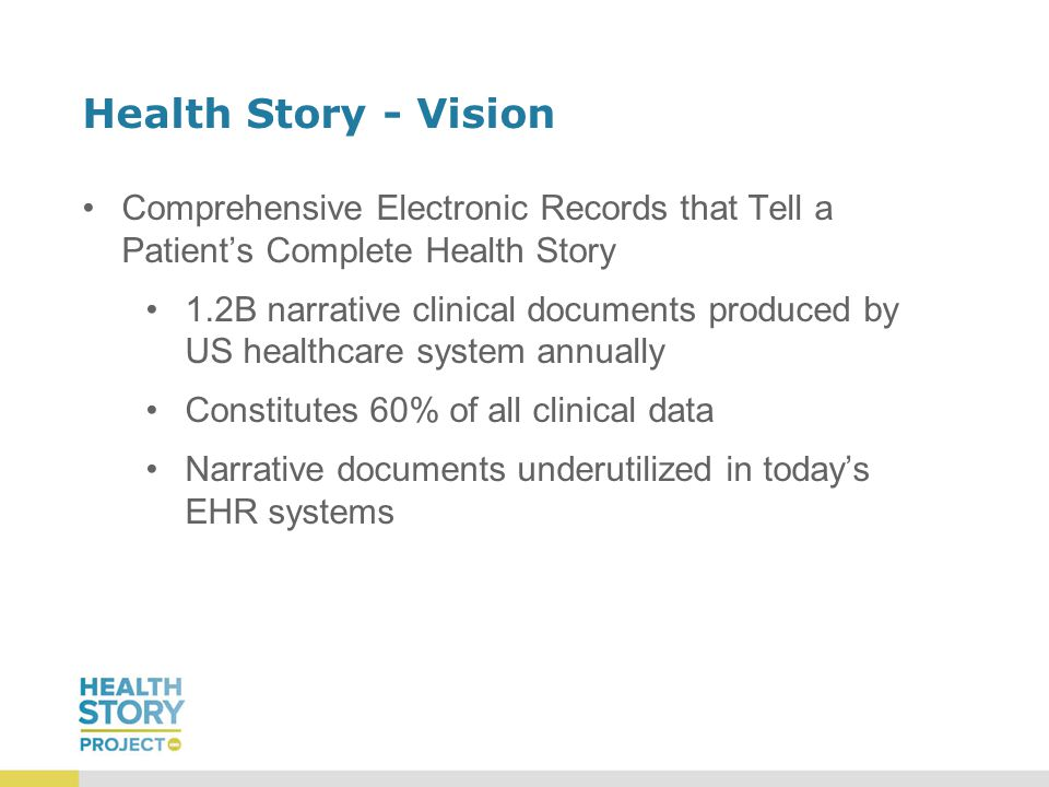 Health Story - Vision Comprehensive Electronic Records that Tell a Patient's Complete Health Story 1.2B narrative clinical documents produced by US healthcare system annually Constitutes 60% of all clinical data Narrative documents underutilized in today's EHR systems