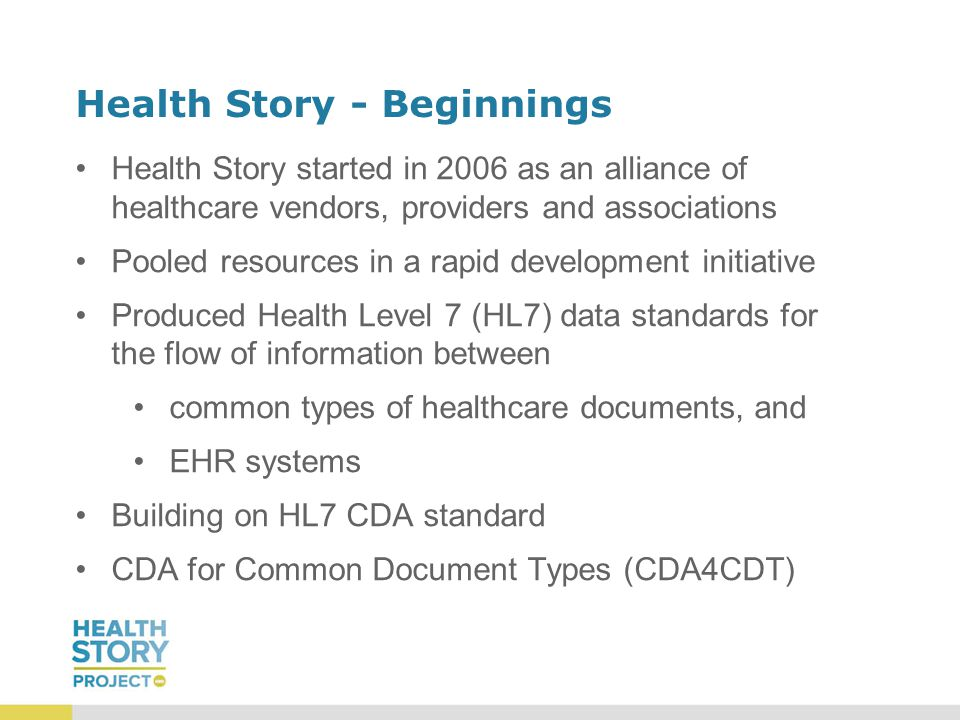 Health Story - Beginnings Health Story started in 2006 as an alliance of healthcare vendors, providers and associations Pooled resources in a rapid development initiative Produced Health Level 7 (HL7) data standards for the flow of information between common types of healthcare documents, and EHR systems Building on HL7 CDA standard CDA for Common Document Types (CDA4CDT)