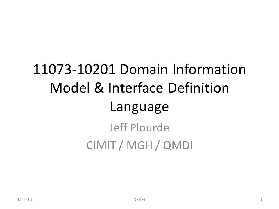 11073-10201 Domain Information Model & Interface Definition Language Jeff Plourde CIMIT / MGH / QMDI 4/15/13DRAFT1