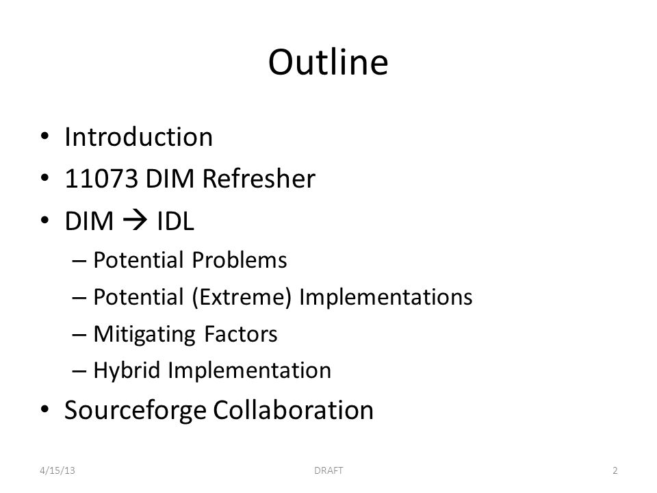Outline Introduction 11073 DIM Refresher DIM  IDL – Potential Problems – Potential (Extreme) Implementations – Mitigating Factors – Hybrid Implementation Sourceforge Collaboration 4/15/13DRAFT2