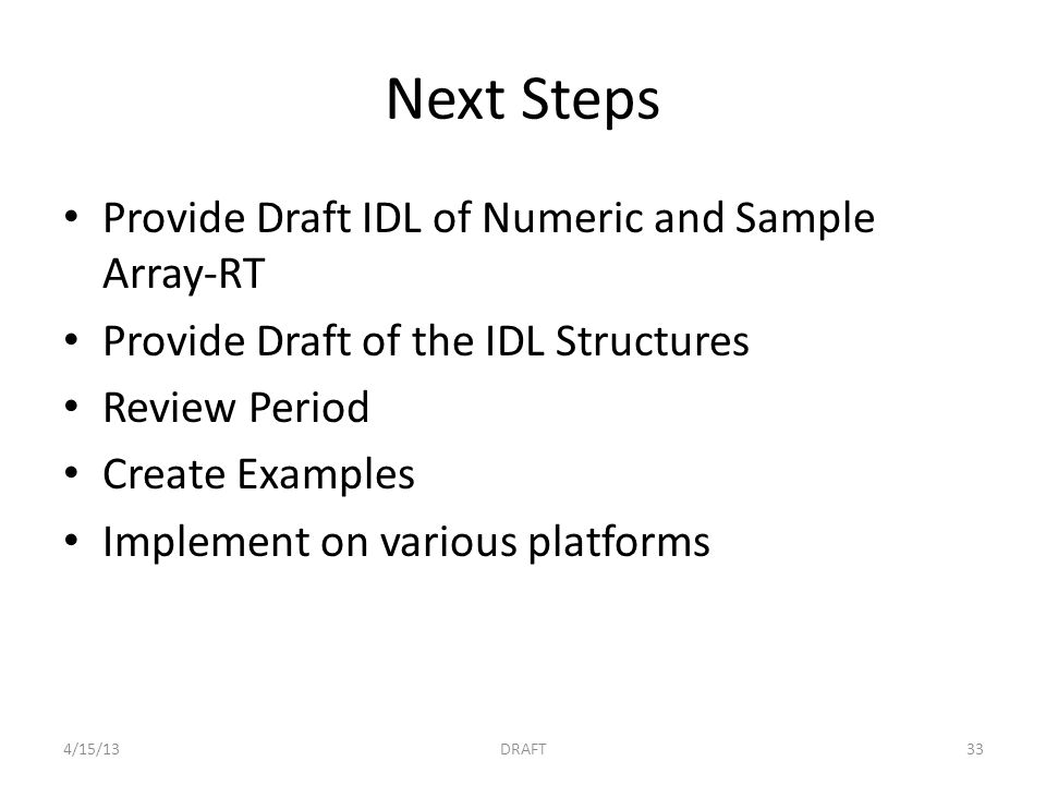 Next Steps Provide Draft IDL of Numeric and Sample Array-RT Provide Draft of the IDL Structures Review Period Create Examples Implement on various platforms 4/15/13DRAFT33