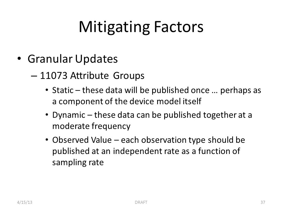 Mitigating Factors Granular Updates – 11073 Attribute Groups Static – these data will be published once … perhaps as a component of the device model itself Dynamic – these data can be published together at a moderate frequency Observed Value – each observation type should be published at an independent rate as a function of sampling rate 4/15/13DRAFT37