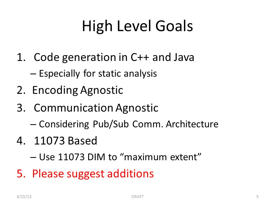 High Level Goals 1.Code generation in C++ and Java – Especially for static analysis 2.Encoding Agnostic 3.Communication Agnostic – Considering Pub/Sub Comm.