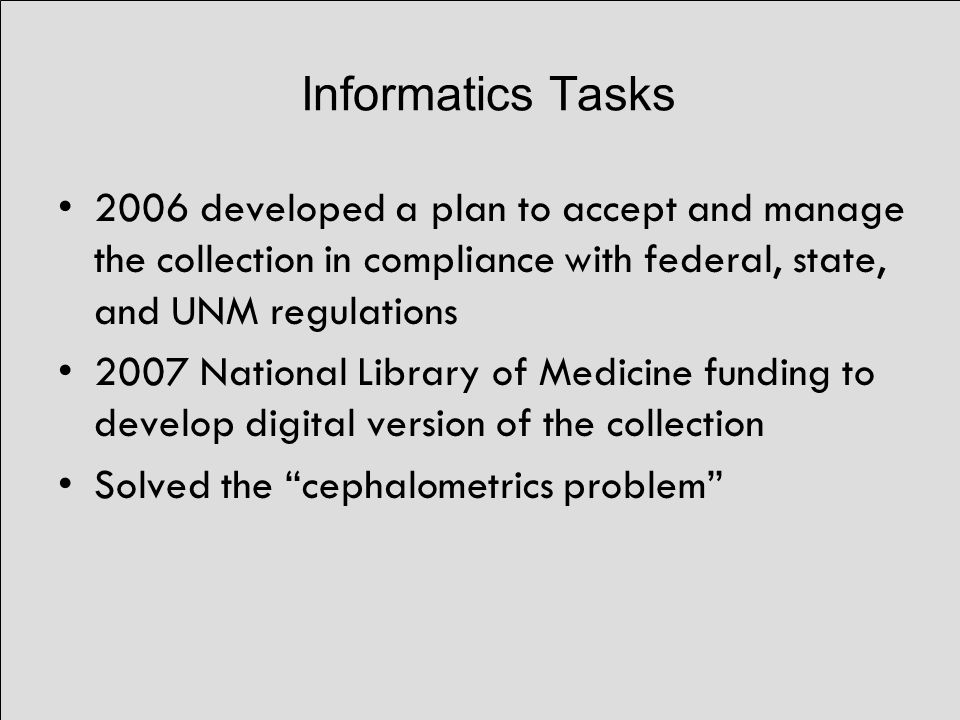 Informatics Tasks 2006 developed a plan to accept and manage the collection in compliance with federal, state, and UNM regulations 2007 National Library of Medicine funding to develop digital version of the collection Solved the cephalometrics problem