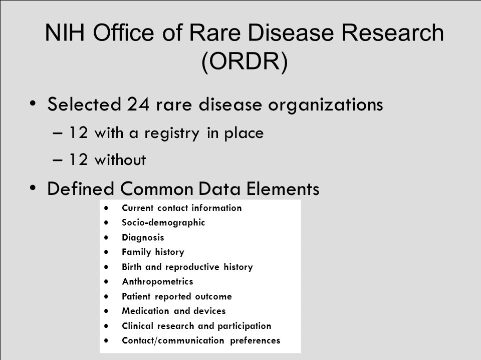 NIH Office of Rare Disease Research (ORDR) Selected 24 rare disease organizations –12 with a registry in place –12 without Defined Common Data Elements  Current contact information  Socio-demographic  Diagnosis  Family history  Birth and reproductive history  Anthropometrics  Patient reported outcome  Medication and devices  Clinical research and participation  Contact/communication preferences