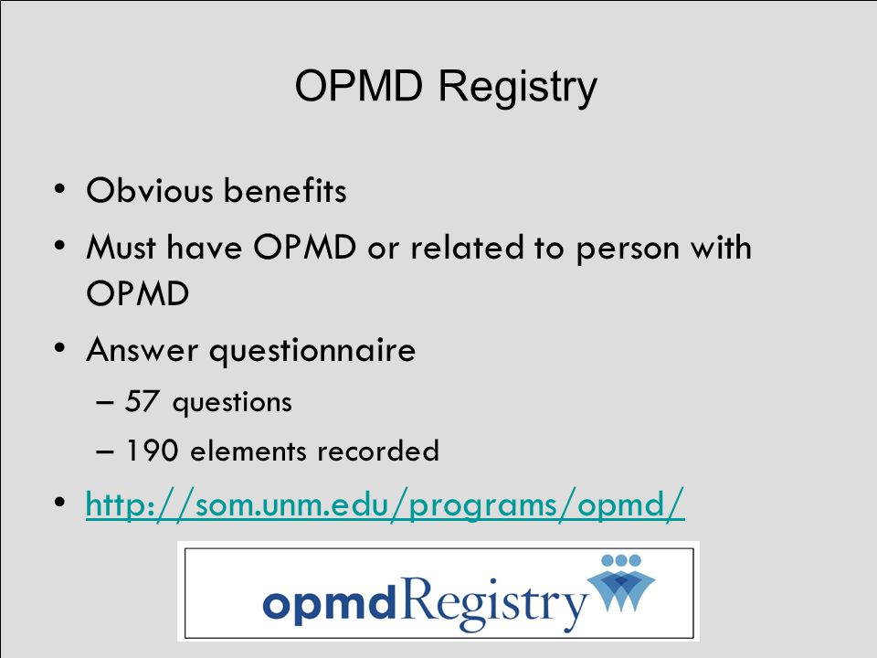 OPMD Registry Obvious benefits Must have OPMD or related to person with OPMD Answer questionnaire –57 questions –190 elements recorded http://som.unm.edu/programs/opmd/