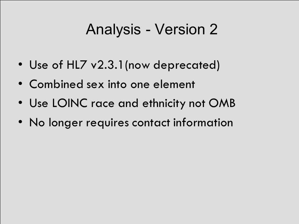 Analysis - Version 2 Use of HL7 v2.3.1(now deprecated) Combined sex into one element Use LOINC race and ethnicity not OMB No longer requires contact information