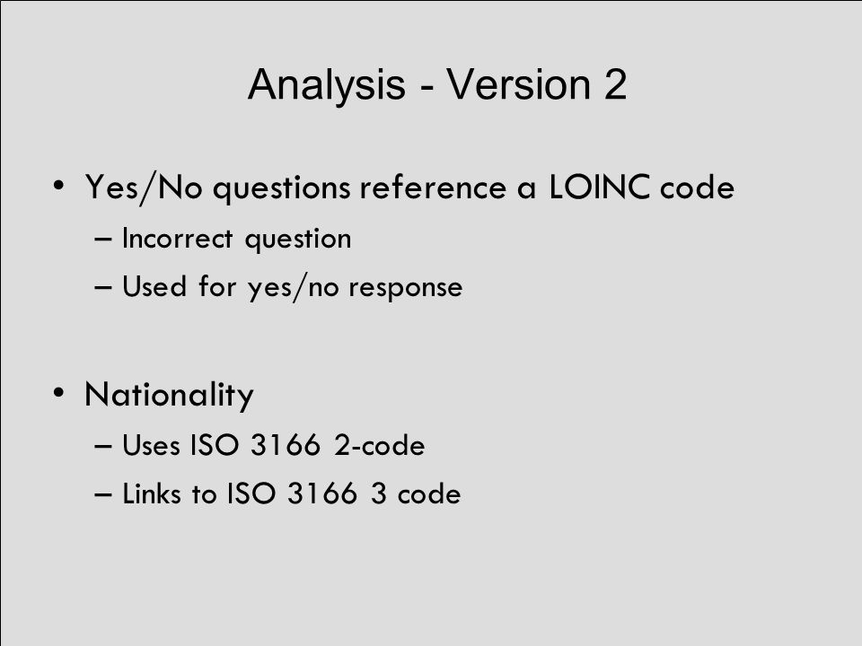 Analysis - Version 2 Yes/No questions reference a LOINC code –Incorrect question –Used for yes/no response Nationality –Uses ISO 3166 2-code –Links to ISO 3166 3 code