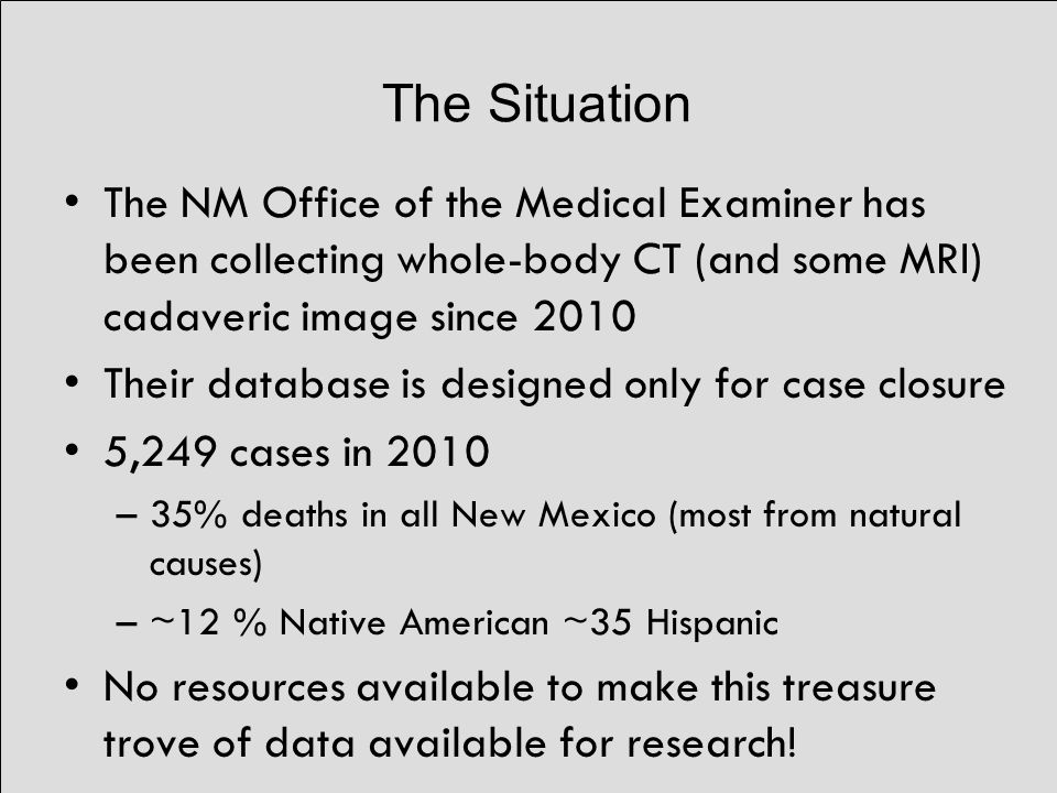 The Situation The NM Office of the Medical Examiner has been collecting whole-body CT (and some MRI) cadaveric image since 2010 Their database is designed only for case closure 5,249 cases in 2010 –35% deaths in all New Mexico (most from natural causes) –~12 % Native American ~35 Hispanic No resources available to make this treasure trove of data available for research!
