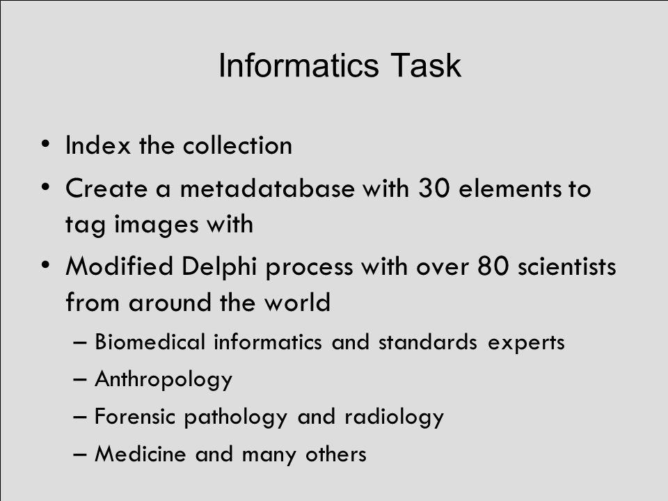 Informatics Task Index the collection Create a metadatabase with 30 elements to tag images with Modified Delphi process with over 80 scientists from around the world –Biomedical informatics and standards experts –Anthropology –Forensic pathology and radiology –Medicine and many others