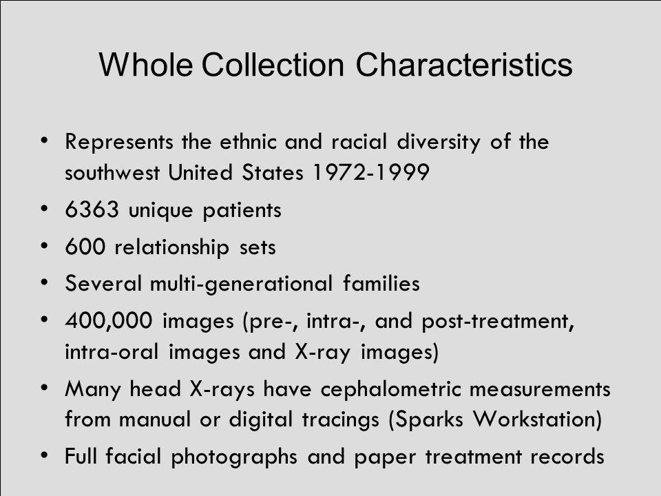 Whole Collection Characteristics Represents the ethnic and racial diversity of the southwest United States 1972-1999 6363 unique patients 600 relationship sets Several multi-generational families 400,000 images (pre-, intra-, and post-treatment, intra-oral images and X-ray images) Many head X-rays have cephalometric measurements from manual or digital tracings (Sparks Workstation) Full facial photographs and paper treatment records