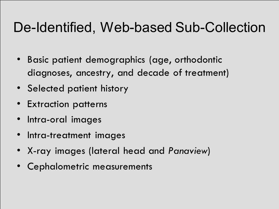 De-Identified, Web-based Sub-Collection Basic patient demographics (age, orthodontic diagnoses, ancestry, and decade of treatment) Selected patient history Extraction patterns Intra-oral images Intra-treatment images X-ray images (lateral head and Panaview) Cephalometric measurements