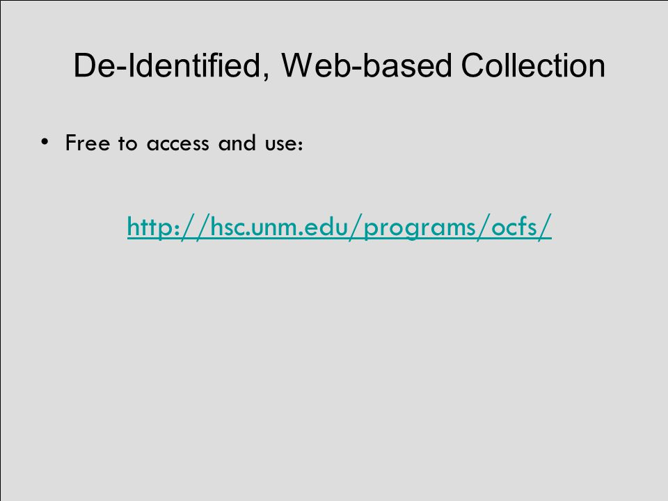 De-Identified, Web-based Collection Free to access and use: http://hsc.unm.edu/programs/ocfs/