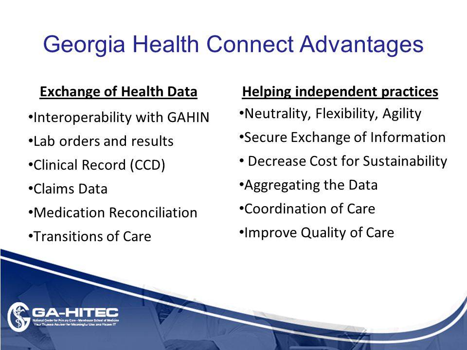 Georgia Health Connect Advantages Exchange of Health Data Interoperability with GAHIN Lab orders and results Clinical Record (CCD) Claims Data Medication Reconciliation Transitions of Care Helping independent practices Neutrality, Flexibility, Agility Secure Exchange of Information Decrease Cost for Sustainability Aggregating the Data Coordination of Care Improve Quality of Care