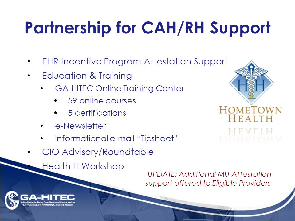 Partnership for CAH/RH Support EHR Incentive Program Attestation Support Education & Training GA-HITEC Online Training Center  59 online courses  5 certifications e-Newsletter Informational e-mail Tipsheet CIO Advisory/Roundtable Health IT Workshop UPDATE: Additional MU Attestation support offered to Eligible Providers