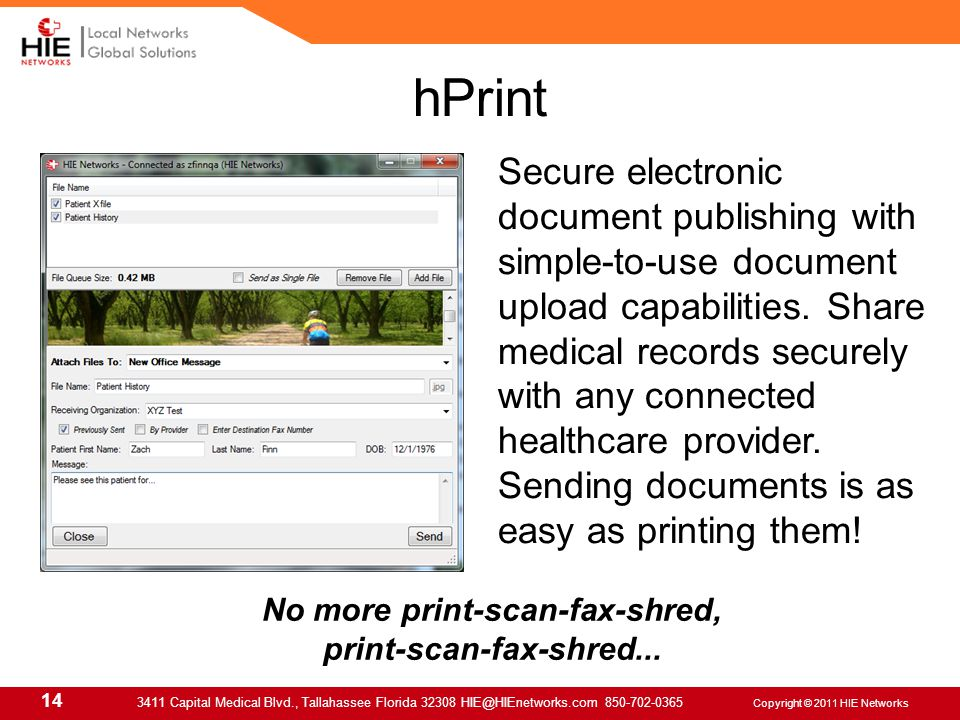 14 3411 Capital Medical Blvd., Tallahassee Florida 32308 HIE@HIEnetworks.com 850-702-0365 Copyright © 2011 HIE Networks hPrint Secure electronic document publishing with simple-to-use document upload capabilities.