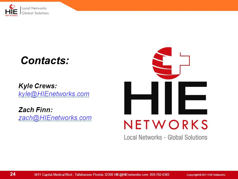24 3411 Capital Medical Blvd., Tallahassee Florida 32308 HIE@HIEnetworks.com 850-702-0365 Copyright © 2011 HIE Networks Contacts: Kyle Crews: kyle@HIEnetworks.com Zach Finn: zach@HIEnetworks.com