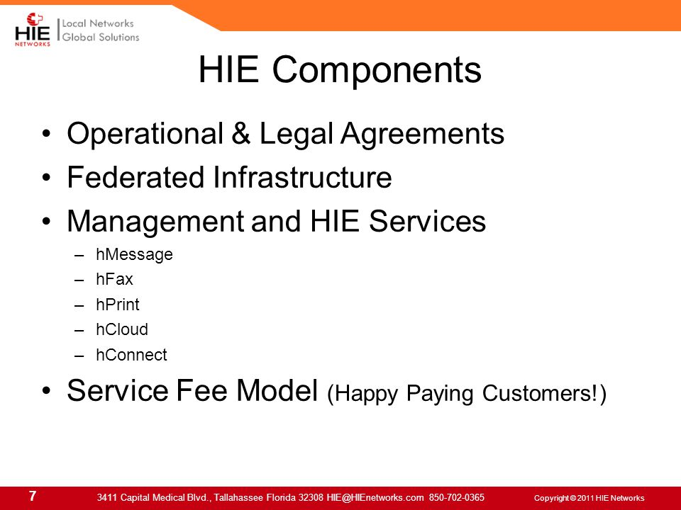 7 3411 Capital Medical Blvd., Tallahassee Florida 32308 HIE@HIEnetworks.com 850-702-0365 Copyright © 2011 HIE Networks Operational & Legal Agreements Federated Infrastructure Management and HIE Services –hMessage –hFax –hPrint –hCloud –hConnect Service Fee Model (Happy Paying Customers!) HIE Components