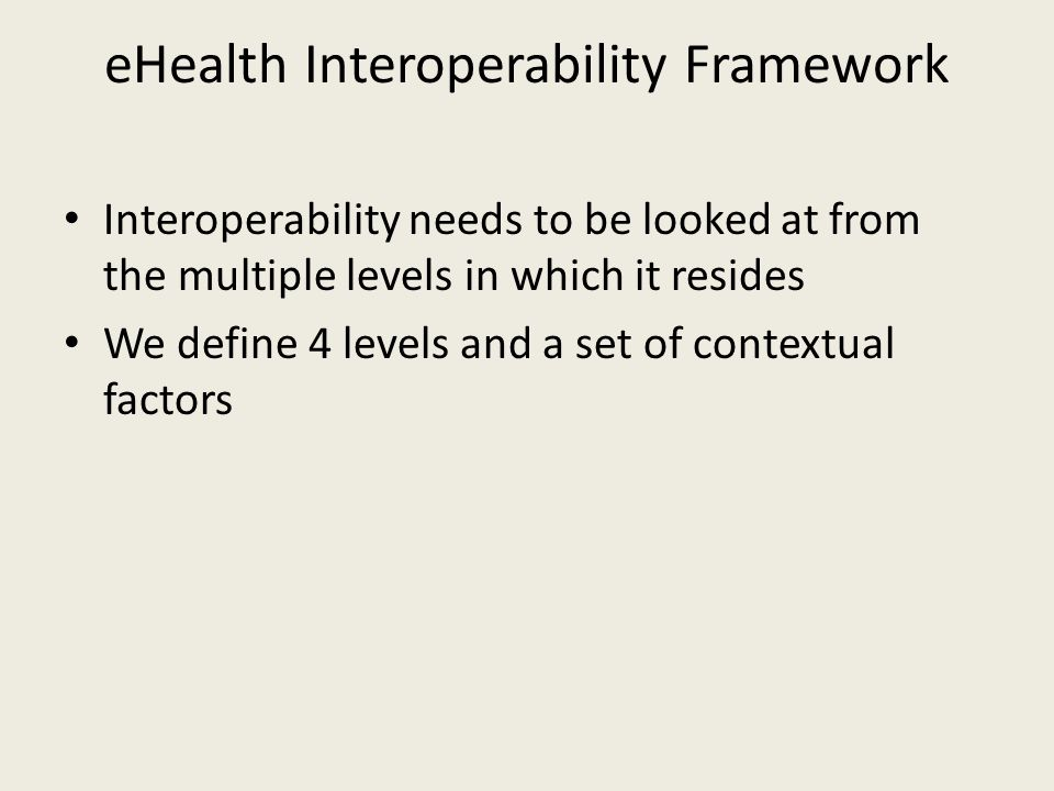 eHealth Interoperability Framework Interoperability needs to be looked at from the multiple levels in which it resides We define 4 levels and a set of contextual factors