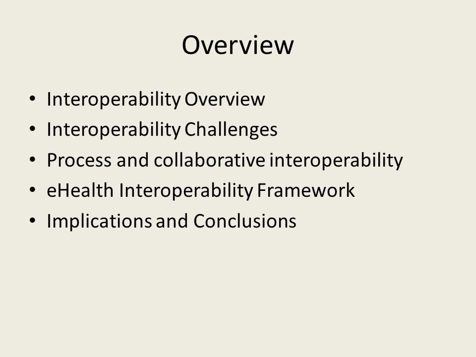 Overview Interoperability Overview Interoperability Challenges Process and collaborative interoperability eHealth Interoperability Framework Implications and Conclusions