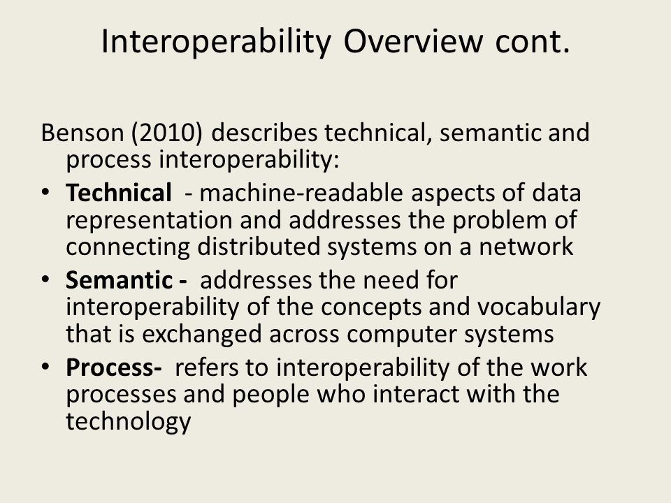 Benson (2010) describes technical, semantic and process interoperability: Technical - machine-readable aspects of data representation and addresses the problem of connecting distributed systems on a network Semantic - addresses the need for interoperability of the concepts and vocabulary that is exchanged across computer systems Process- refers to interoperability of the work processes and people who interact with the technology